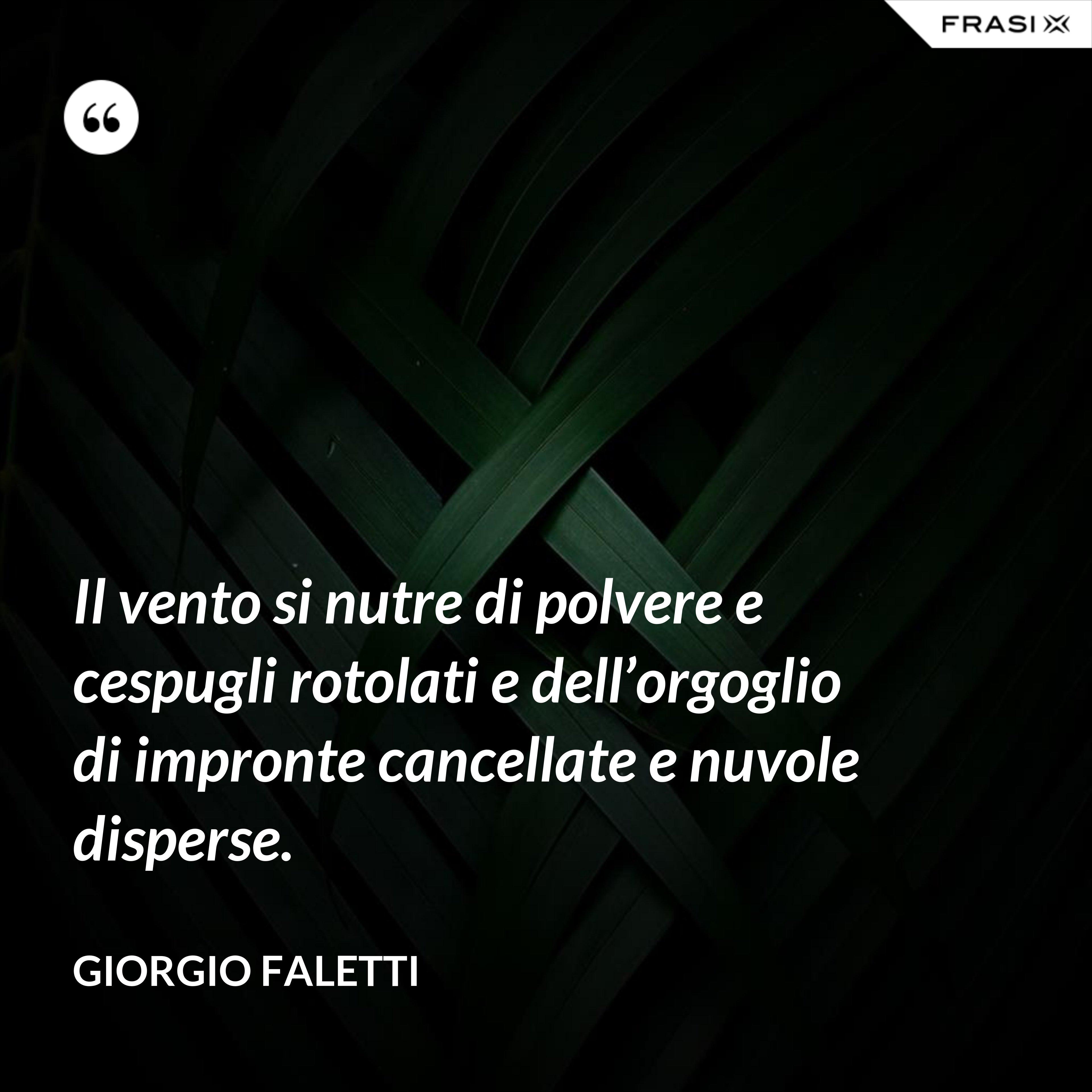 Il vento si nutre di polvere e cespugli rotolati e dell'orgoglio di impronte cancellate e nuvole disperse. - Giorgio Faletti