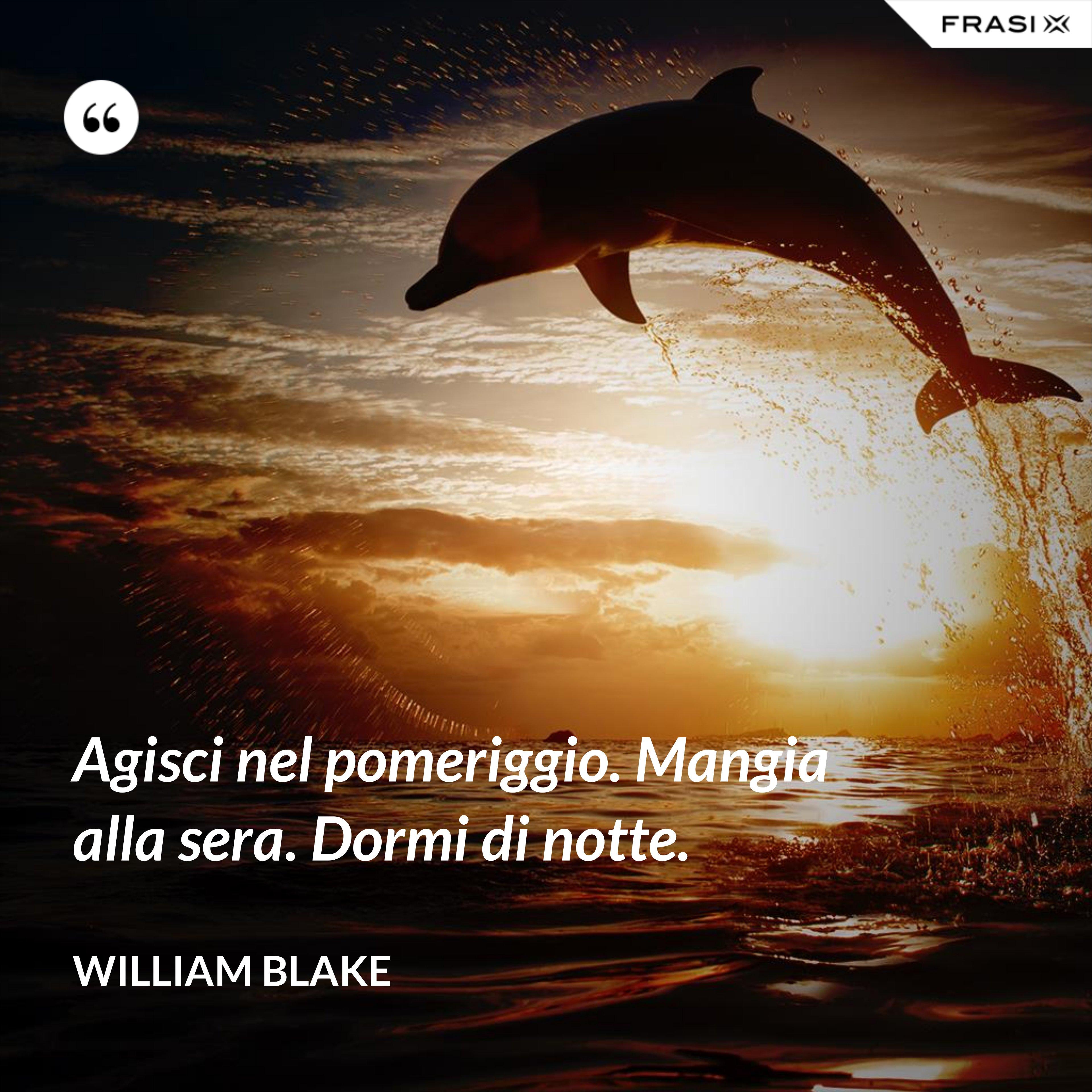 Agisci nel pomeriggio. Mangia alla sera. Dormi di notte. - William Blake