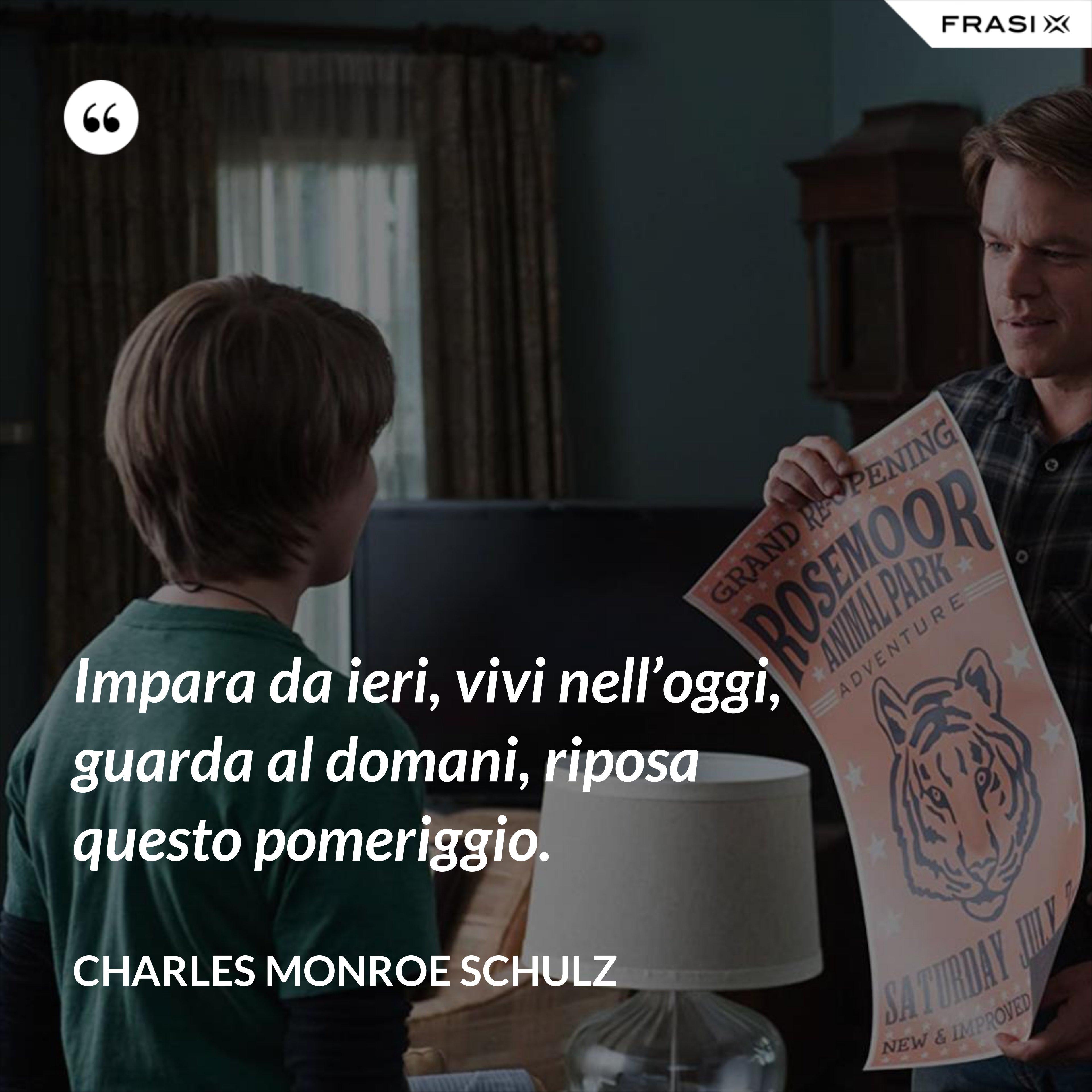 Impara da ieri, vivi nell'oggi, guarda al domani, riposa questo pomeriggio. - Charles Monroe Schulz