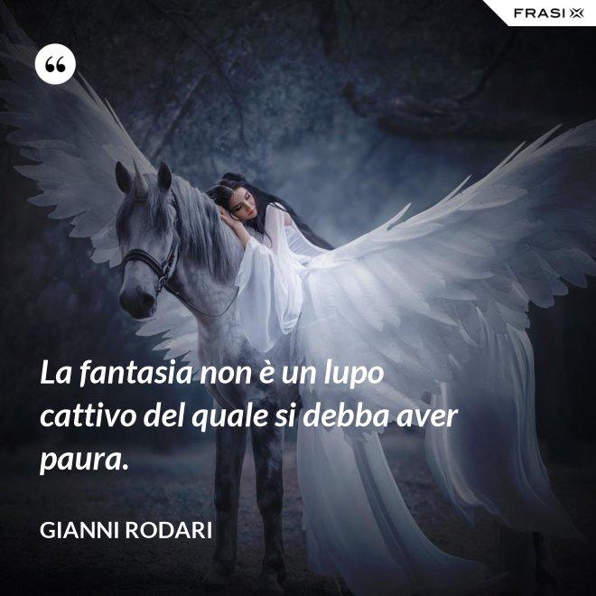 La fantasia non è un lupo cattivo del quale si debba aver paura. - Gianni Rodari
