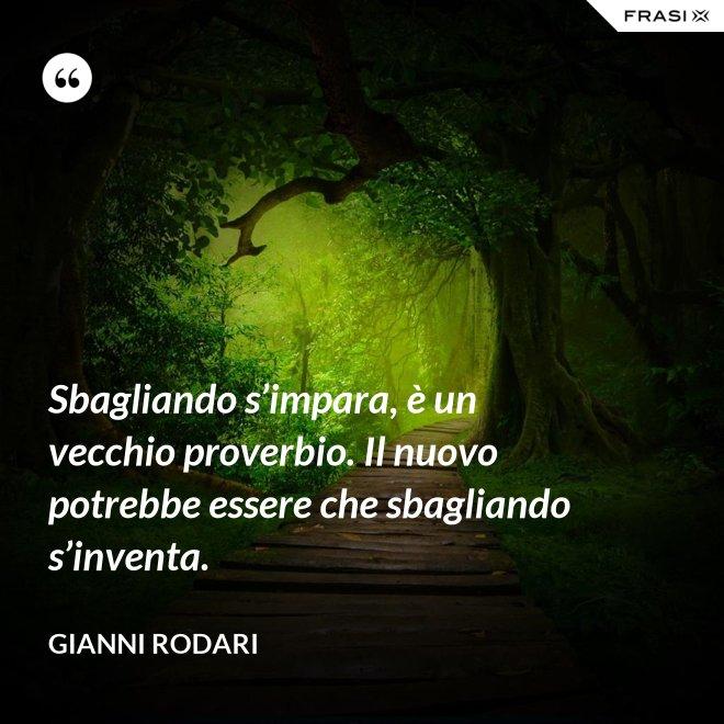 Sbagliando s'impara, è un vecchio proverbio. Il nuovo potrebbe essere che sbagliando s'inventa. - Gianni Rodari