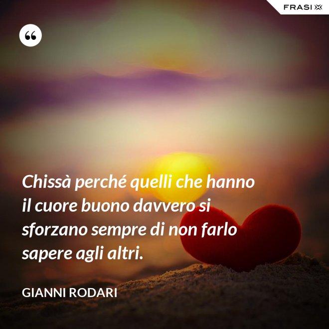 Chissà perché quelli che hanno il cuore buono davvero si sforzano sempre di non farlo sapere agli altri. - Gianni Rodari