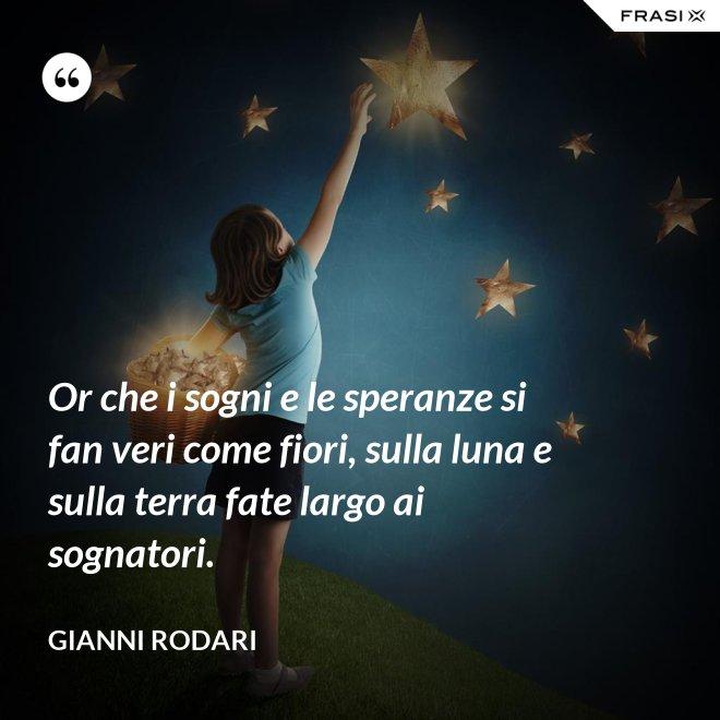 Or che i sogni e le speranze si fan veri come fiori, sulla luna e sulla terra fate largo ai sognatori. - Gianni Rodari