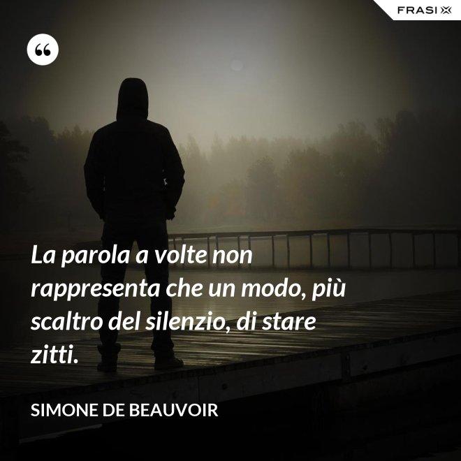 La parola a volte non rappresenta che un modo, più scaltro del silenzio, di stare zitti. - Simone De Beauvoir
