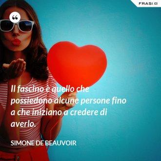 Il fascino è quello che possiedono alcune persone fino a che iniziano a credere di averlo. - Simone De Beauvoir