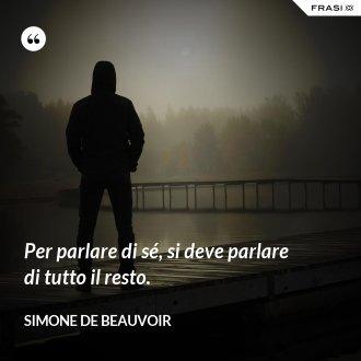 Per parlare di sé, si deve parlare di tutto il resto. - Simone De Beauvoir