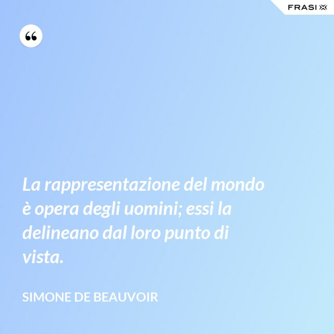 La rappresentazione del mondo è opera degli uomini; essi la delineano dal loro punto di vista. - Simone De Beauvoir