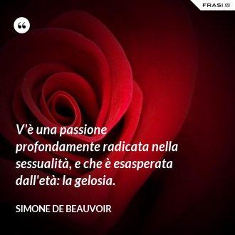 V'è una passione profondamente radicata nella sessualità, e che è esasperata dall'età: la gelosia. - Simone De Beauvoir