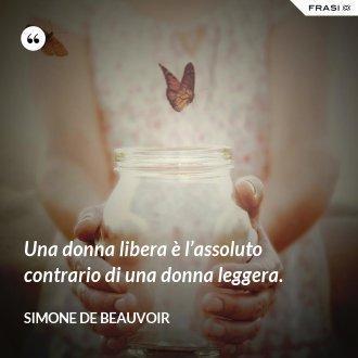 Una donna libera è l'assoluto contrario di una donna leggera. - Simone De Beauvoir