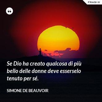 Se Dio ha creato qualcosa di più bello delle donne deve esserselo tenuto per sé. - Simone De Beauvoir