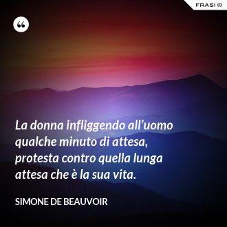 La donna infliggendo all'uomo qualche minuto di attesa, protesta contro quella lunga attesa che è la sua vita. - Simone De Beauvoir