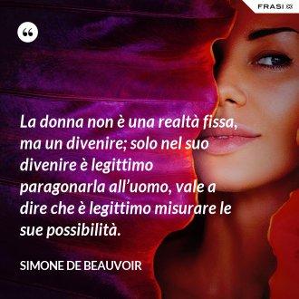 La donna non è una realtà fissa, ma un divenire; solo nel suo divenire è legittimo paragonarla all'uomo, vale a dire che è legittimo misurare le sue possibilità. - Simone De Beauvoir