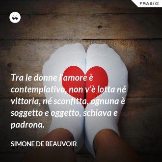Tra le donne l'amore è contemplativo, non v'è lotta né vittoria, né sconfitta, ognuna è soggetto e oggetto, schiava e padrona. - Simone De Beauvoir