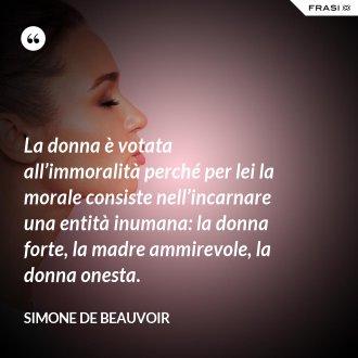 La donna è votata all'immoralità perché per lei la morale consiste nell'incarnare una entità inumana: la donna forte, la madre ammirevole, la donna onesta. - Simone De Beauvoir