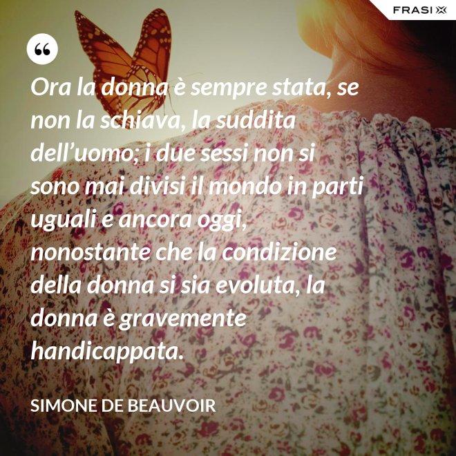 Ora la donna è sempre stata, se non la schiava, la suddita dell'uomo; i due sessi non si sono mai divisi il mondo in parti uguali e ancora oggi, nonostante che la condizione della donna si sia evoluta, la donna è gravemente handicappata. - Simone De Beauvoir