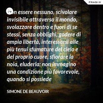 Non essere nessuno, scivolare invisibile attraverso il mondo, svolazzare dentro e fuori di se stessi, senza obblighi, godere di ampia libertà, interessarsi alle più tenui sfumature del cielo e del proprio cuore, sfiorare la noia, eluderla: non immagino una condizione più favorevole, quando si possiede l'intrepidezza della gioventù. - Simone De Beauvoir