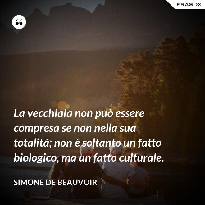La vecchiaia non può essere compresa se non nella sua totalità; non è soltanto un fatto biologico, ma un fatto culturale. - Simone De Beauvoir