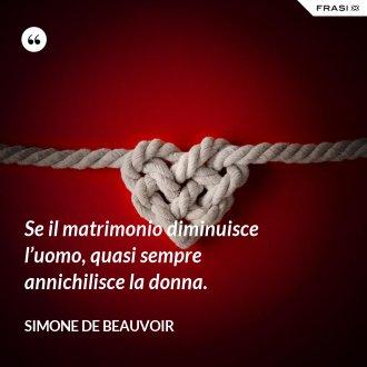 Se il matrimonio diminuisce l'uomo, quasi sempre annichilisce la donna. - Simone De Beauvoir
