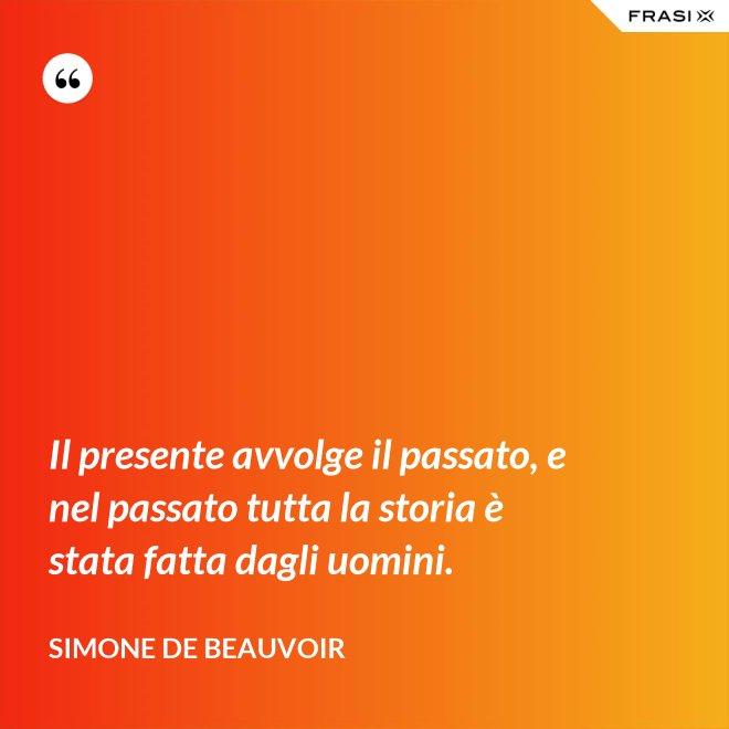 Il presente avvolge il passato, e nel passato tutta la storia è stata fatta dagli uomini. - Simone De Beauvoir