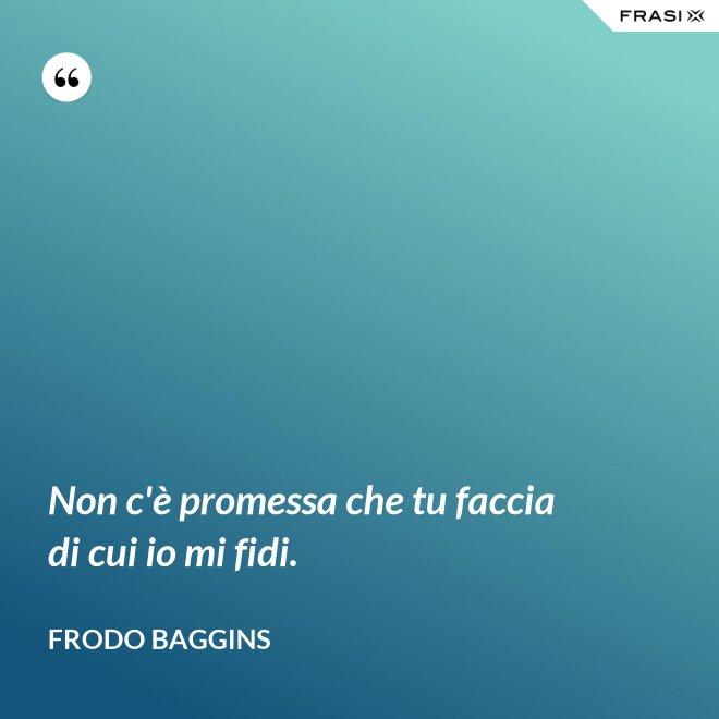 Non c'è promessa che tu faccia di cui io mi fidi. - Frodo Baggins