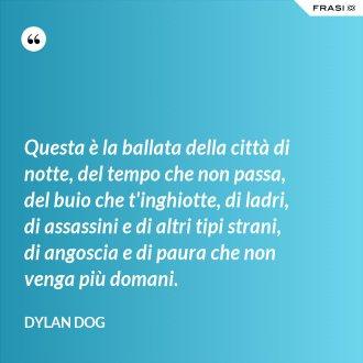 Questa è la ballata della città di notte, del tempo che non passa, del buio che t'inghiotte, di ladri, di assassini e di altri tipi strani, di angoscia e di paura che non venga più domani. - Dylan Dog