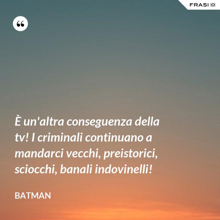 È un'altra conseguenza della tv! I criminali continuano a mandarci vecchi, preistorici, sciocchi, banali indovinelli!