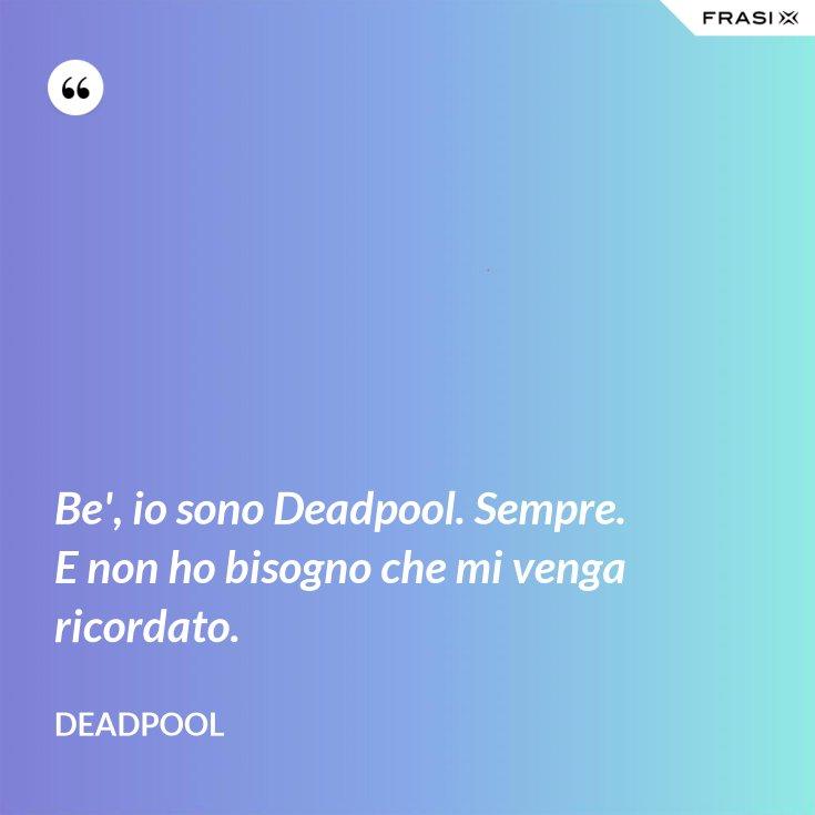 Be', io sono Deadpool. Sempre. E non ho bisogno che mi venga ricordato.