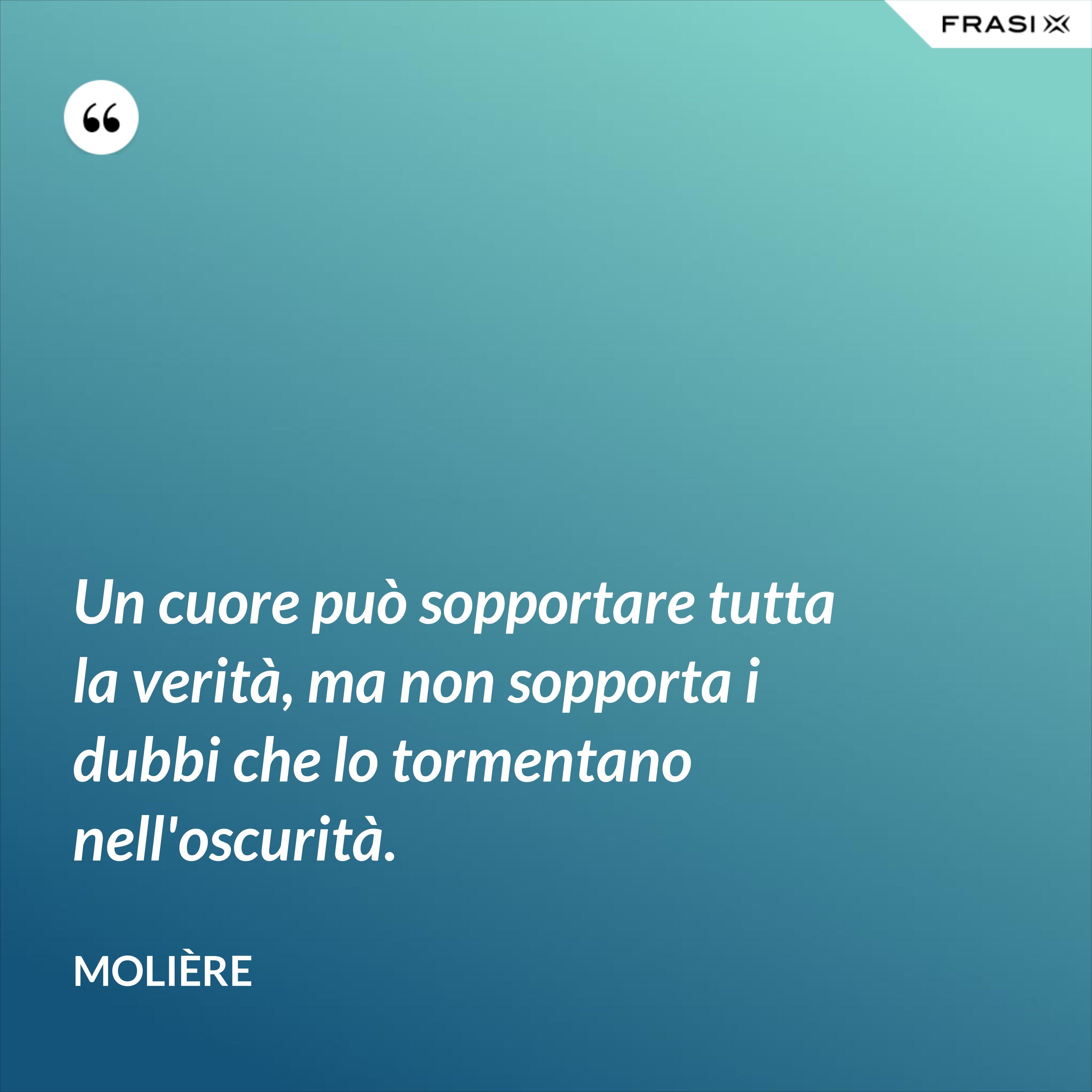 Un cuore può sopportare tutta la verità, ma non sopporta i dubbi che lo tormentano nell'oscurità. - Molière