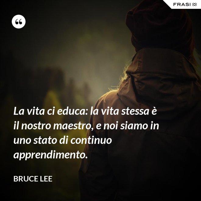 La vita ci educa: la vita stessa è il nostro maestro, e noi siamo in uno stato di continuo apprendimento. - Bruce Lee