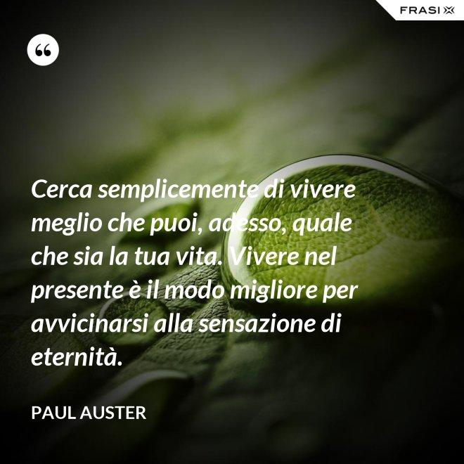Cerca semplicemente di vivere meglio che puoi, adesso, quale che sia la tua vita. Vivere nel presente è il modo migliore per avvicinarsi alla sensazione di eternità. - Paul Auster