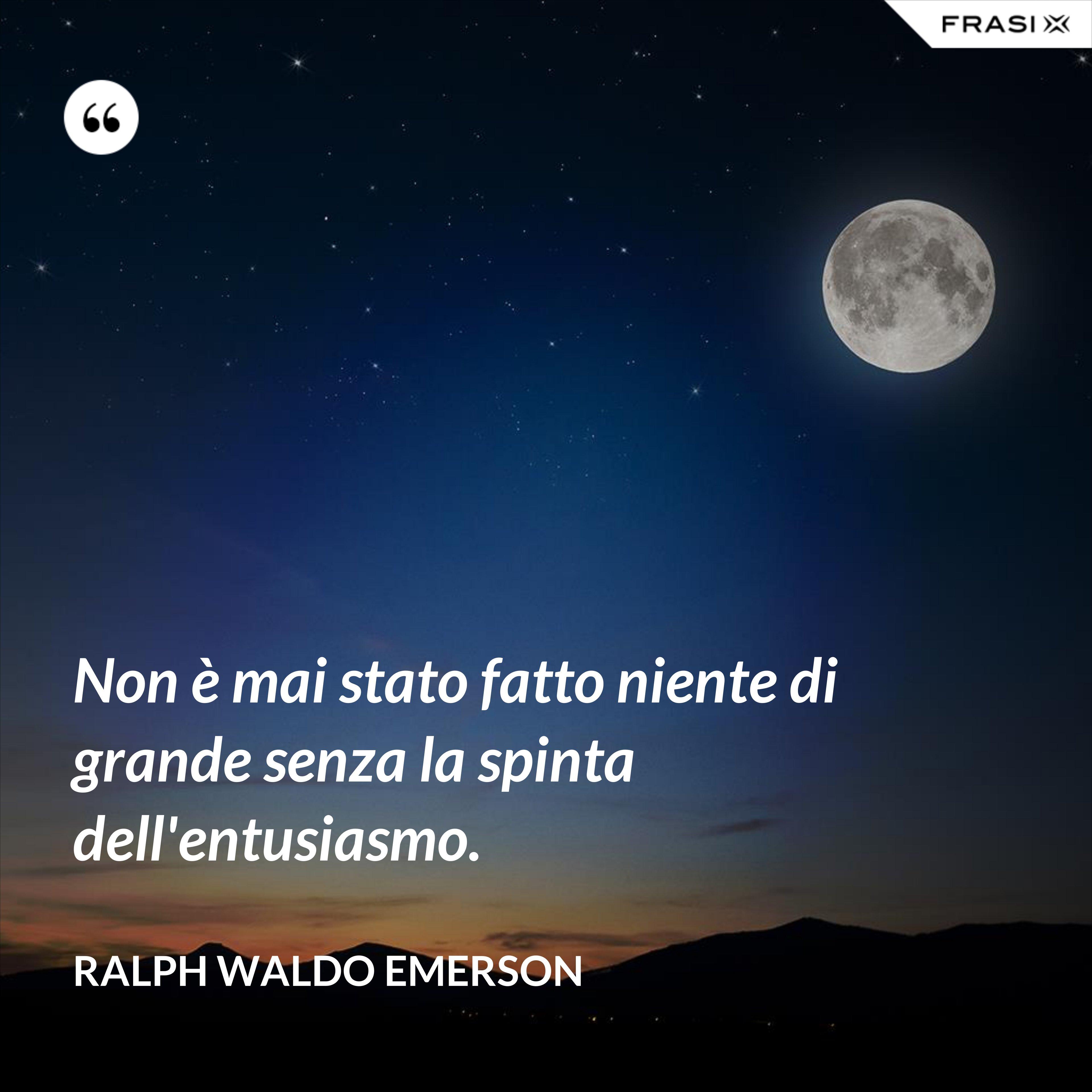 Non è mai stato fatto niente di grande senza la spinta dell'entusiasmo. - Ralph Waldo Emerson