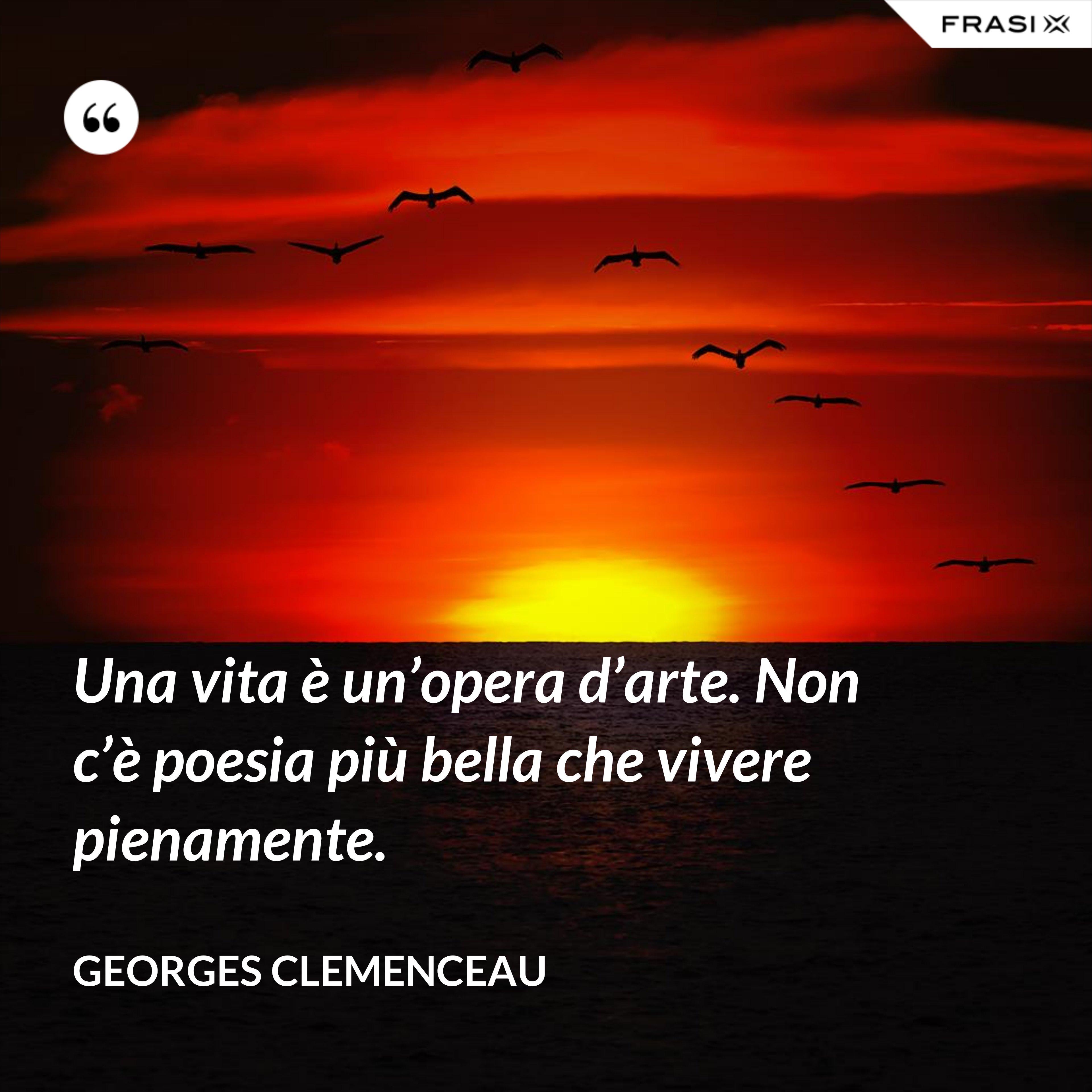Una vita è un'opera d'arte. Non c'è poesia più bella che vivere pienamente. - Georges Clemenceau