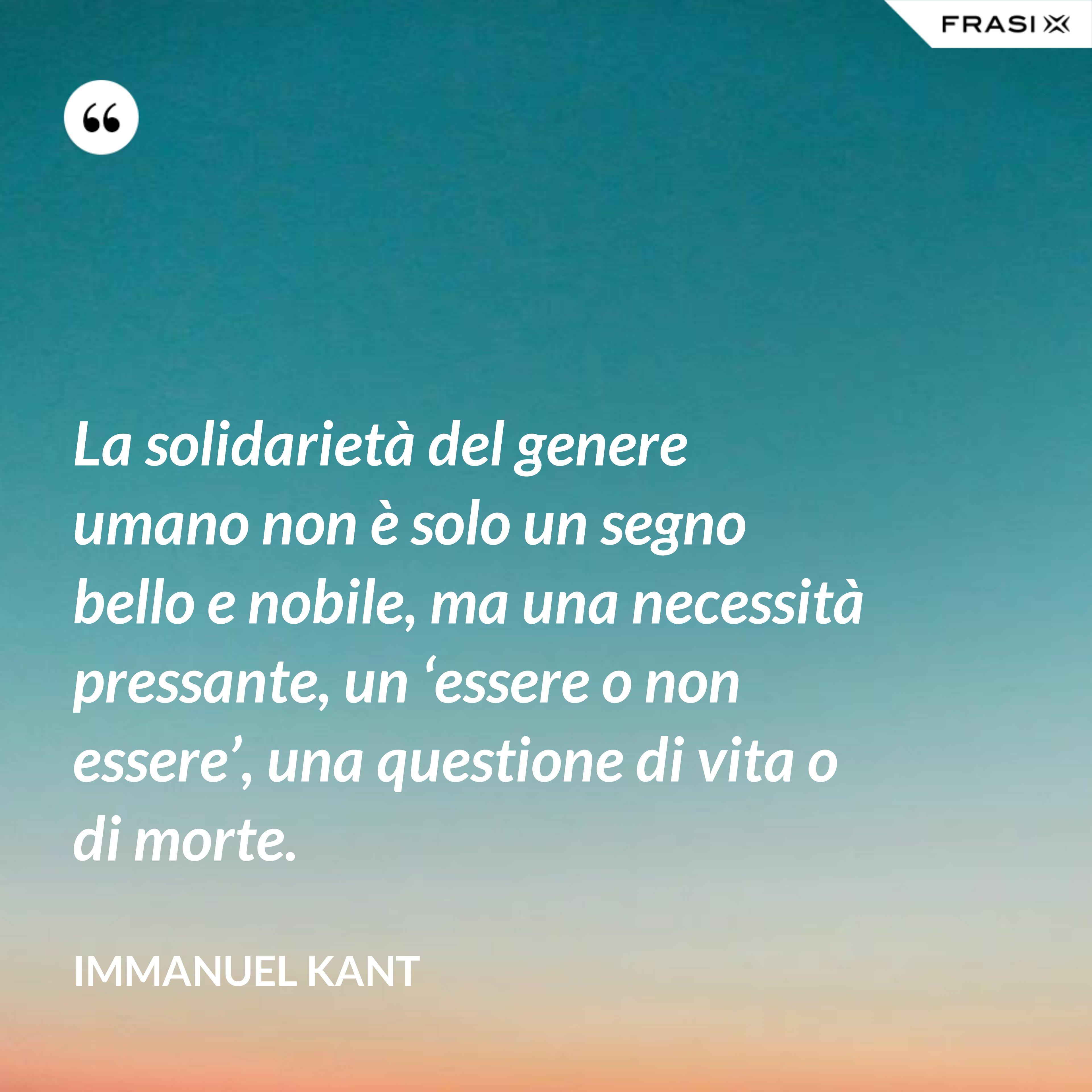 La solidarietà del genere umano non è solo un segno bello e nobile, ma una necessità pressante, un 'essere o non essere', una questione di vita o di morte. - Immanuel Kant