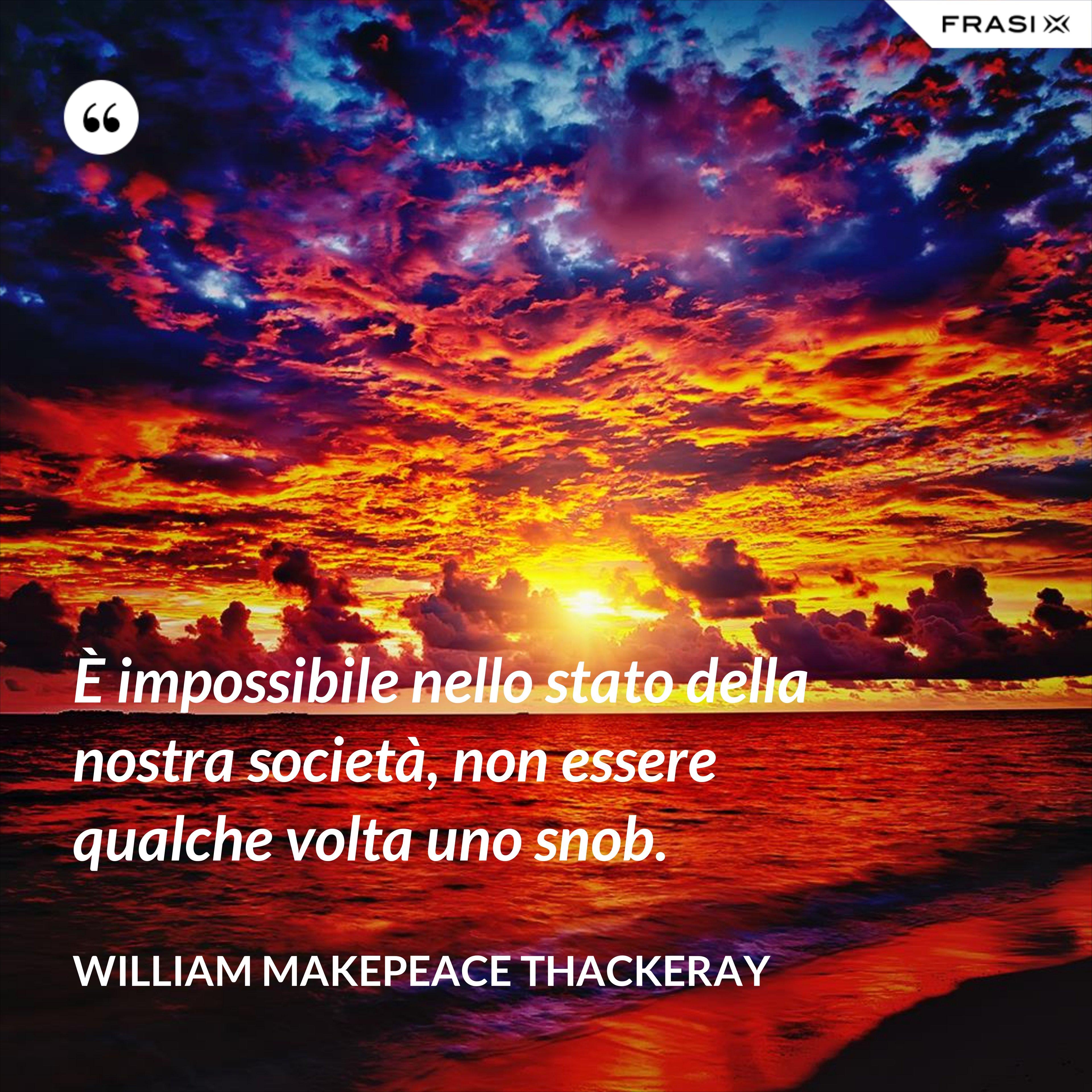 È impossibile nello stato della nostra società, non essere qualche volta uno snob. - William Makepeace Thackeray