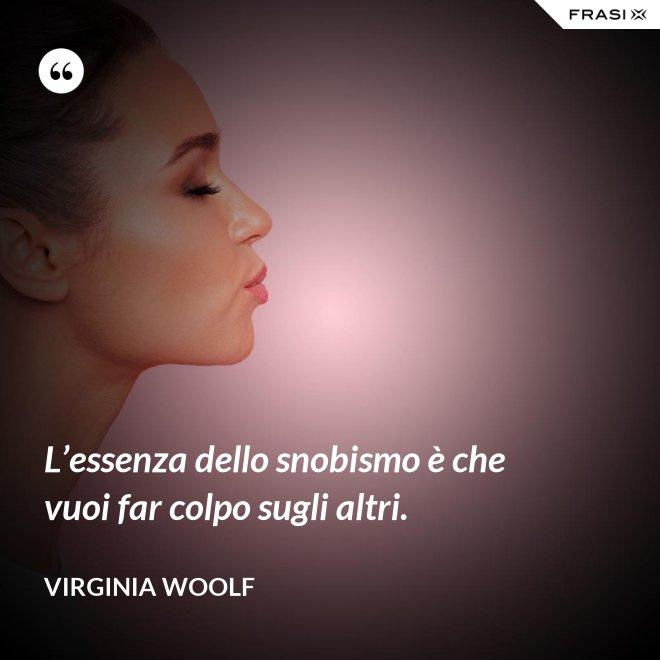 L'essenza dello snobismo è che vuoi far colpo sugli altri. - Virginia Woolf
