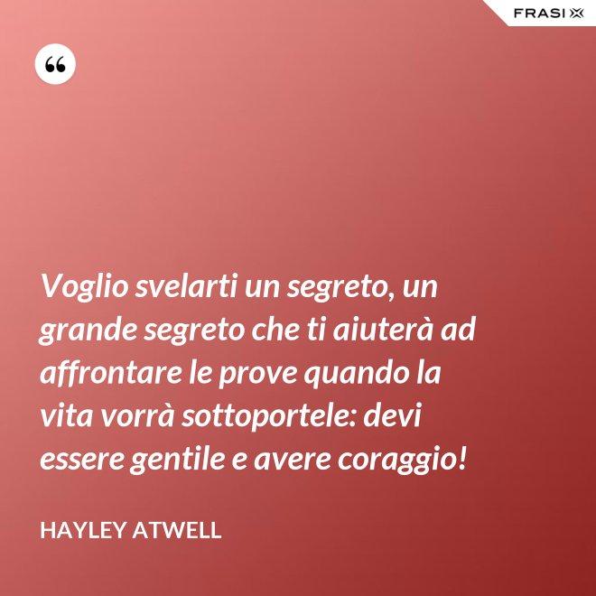 Voglio svelarti un segreto, un grande segreto che ti aiuterà ad affrontare le prove quando la vita vorrà sottoportele: devi essere gentile e avere coraggio! - Hayley Atwell