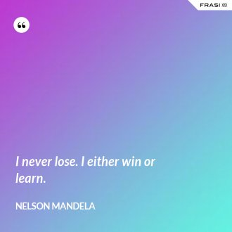 I never lose. I either win or learn.