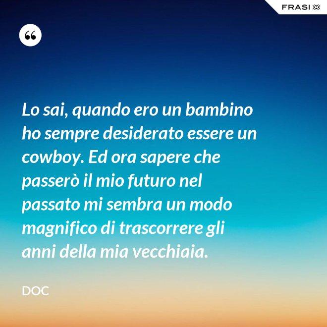 Lo sai, quando ero un bambino ho sempre desiderato essere un cowboy. Ed ora sapere che passerò il mio futuro nel passato mi sembra un modo magnifico di trascorrere gli anni della mia vecchiaia. - Doc