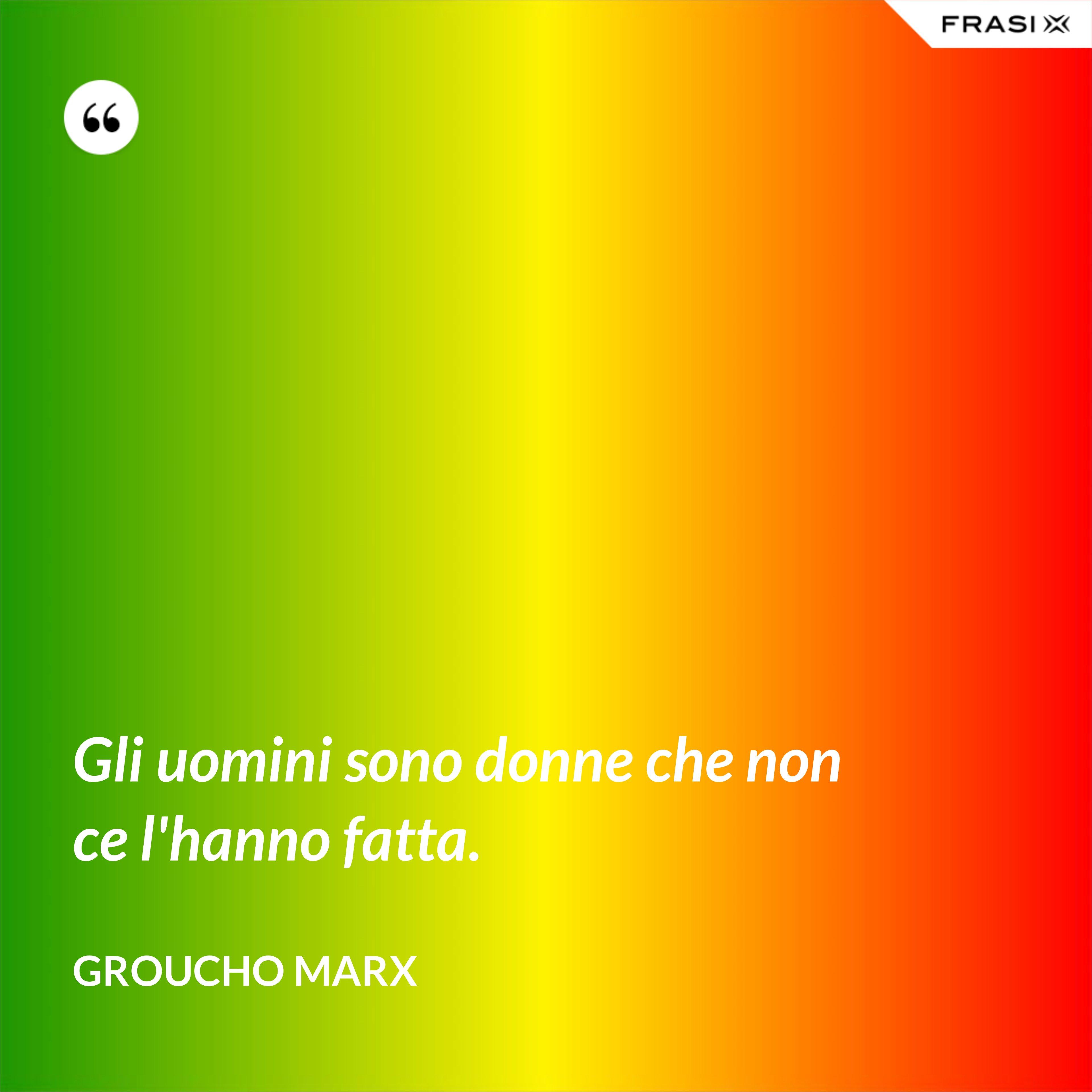 Gli uomini sono donne che non ce l'hanno fatta. - Groucho Marx