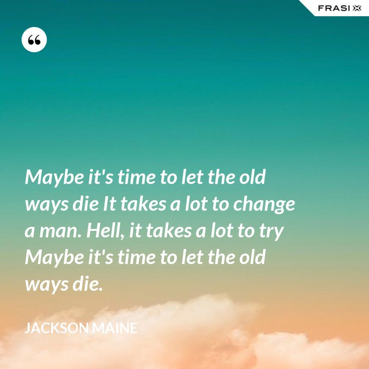Maybe it's time to let the old ways die It takes a lot to change a man. Hell, it takes a lot to try Maybe it's time to let the old ways die.