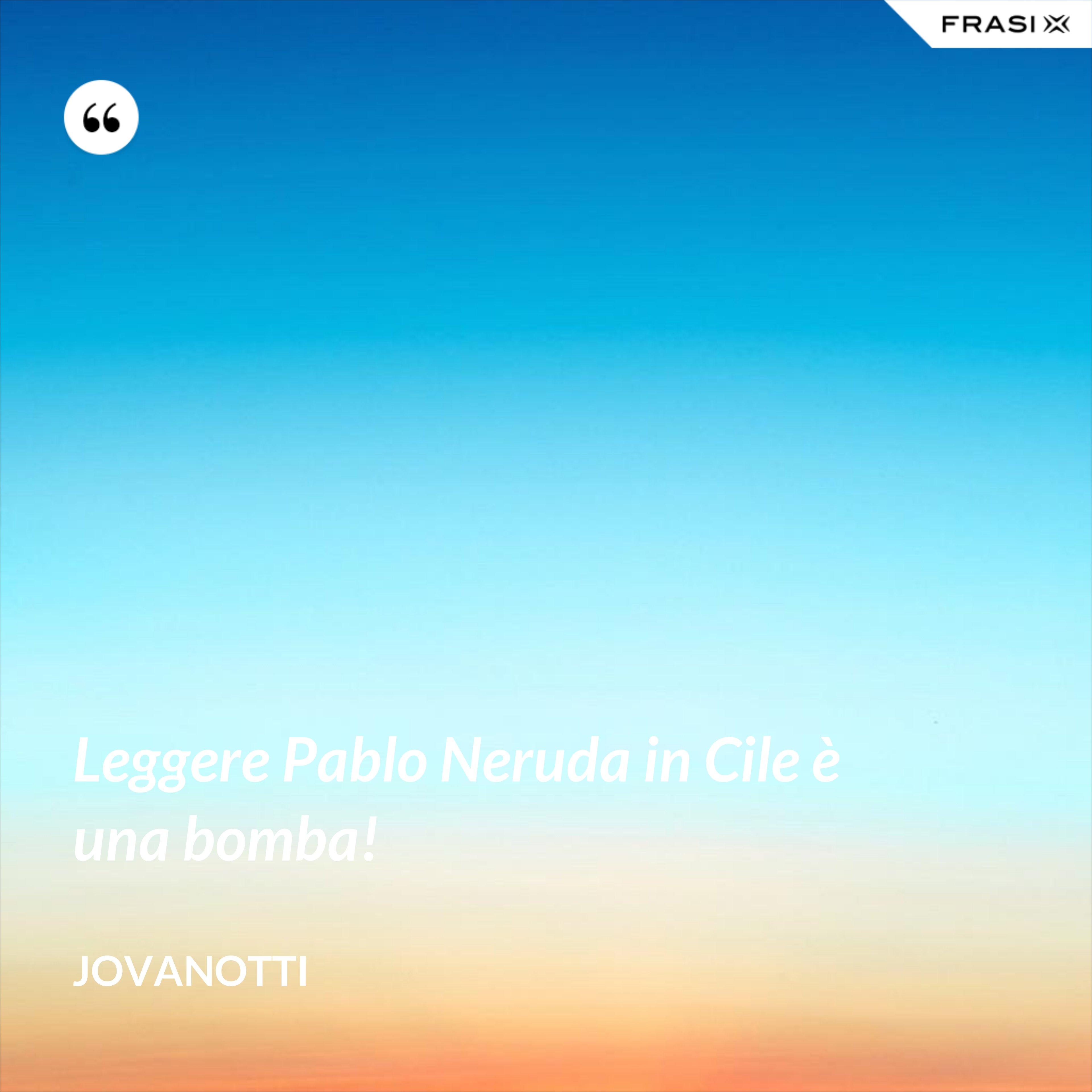 Leggere Pablo Neruda in Cile è una bomba! - Jovanotti
