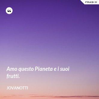 Amo questo Pianeta e i suoi frutti. - Jovanotti