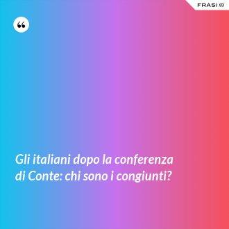 Gli italiani dopo la conferenza di Conte: chi sono i congiunti? - Anonimo