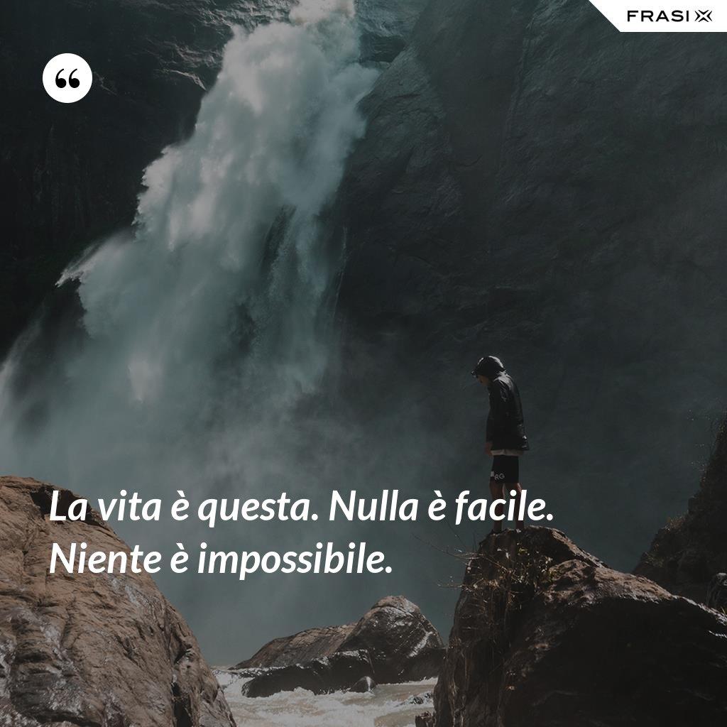 La vita è questa. Nulla è facile. Niente è impossibile. - Anonimo