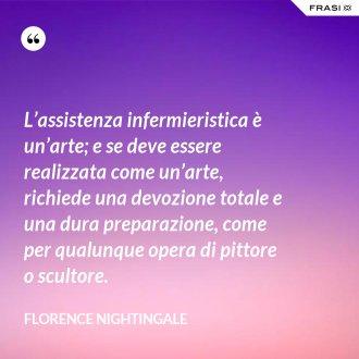 L'assistenza infermieristica è un'arte; e se deve essere realizzata come un'arte, richiede una devozione totale e una dura preparazione, come per qualunque opera di pittore o scultore. - Florence Nightingale