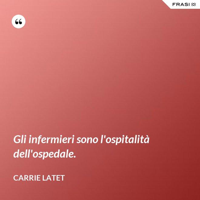 Gli infermieri sono l'ospitalità dell'ospedale. - Carrie Latet