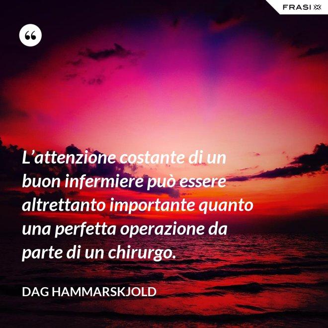 L'attenzione costante di un buon infermiere può essere altrettanto importante quanto una perfetta operazione da parte di un chirurgo. - Dag Hammarskjold