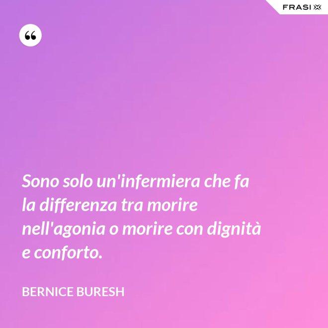 Sono solo un'infermiera che fa la differenza tra morire nell'agonia o morire con dignità e conforto. - Bernice Buresh