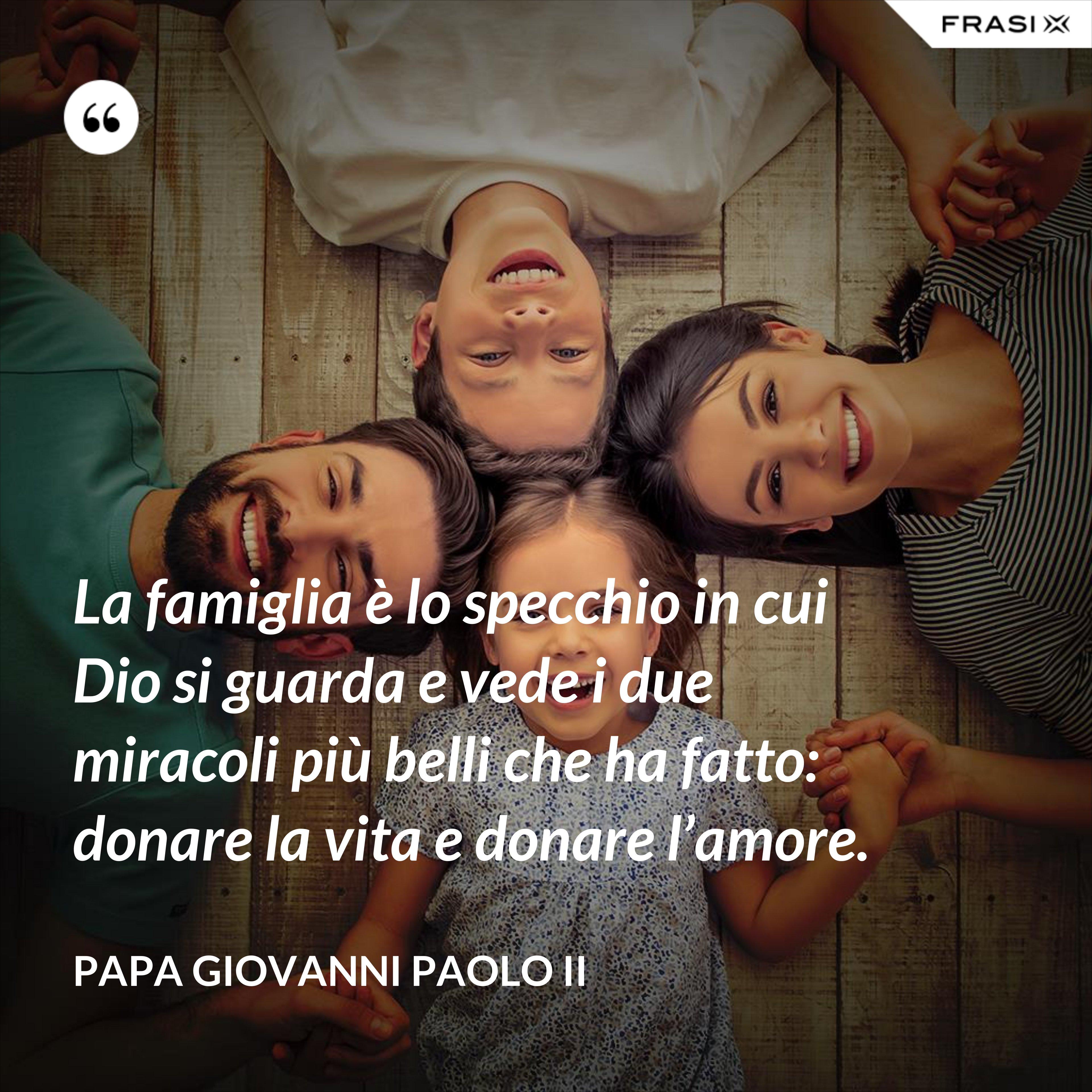 La famiglia è lo specchio in cui Dio si guarda e vede i due miracoli più belli che ha fatto: donare la vita e donare l'amore. - Papa Giovanni Paolo II