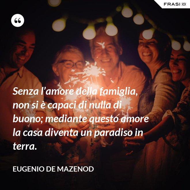 Senza l'amore della famiglia, non si è capaci di nulla di buono; mediante questo amore la casa diventa un paradiso in terra. - Eugenio de Mazenod